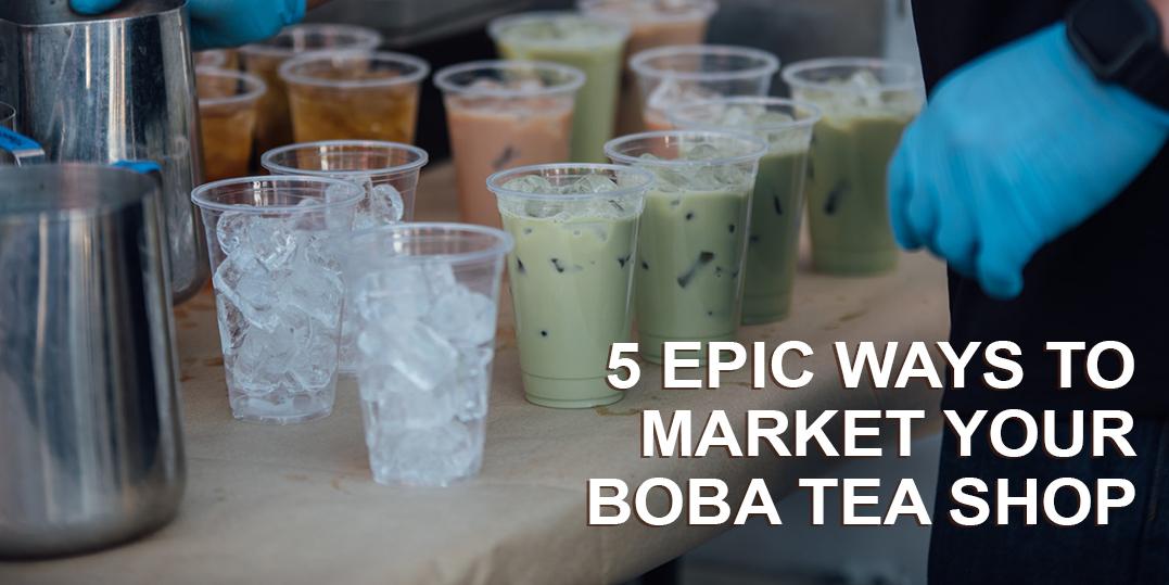 5 Epic Ways to Market Your Boba Tea Shop