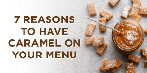 7 Reasons You Should Have Caramel on Your Menu